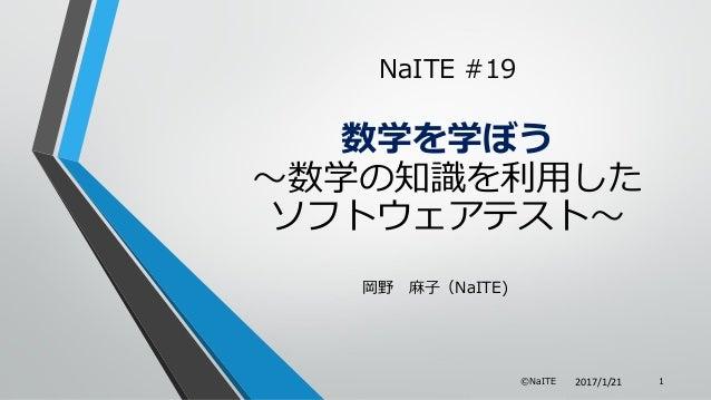 岡野 麻子(NaITE) ©NaITE 1 NaITE #19 数学を学ぼう ~数学の知識を利用した ソフトウェアテスト~ 2017/1/21