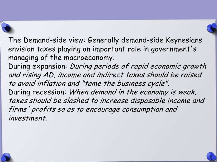 The Demand-side view: Generally demand-side Keynesiansenvision taxes playing an important role in governmentsmanaging of t...