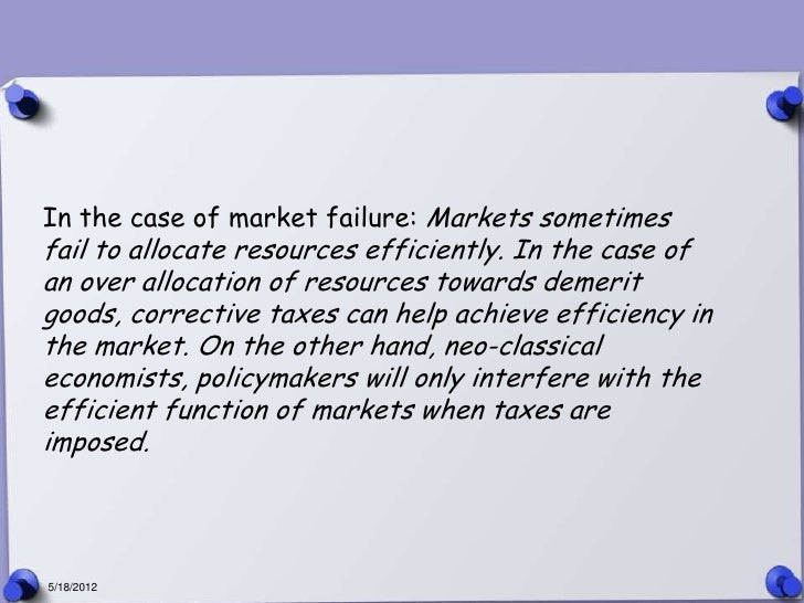 In the case of market failure: Markets sometimesfail to allocate resources efficiently. In the case ofan over allocation o...