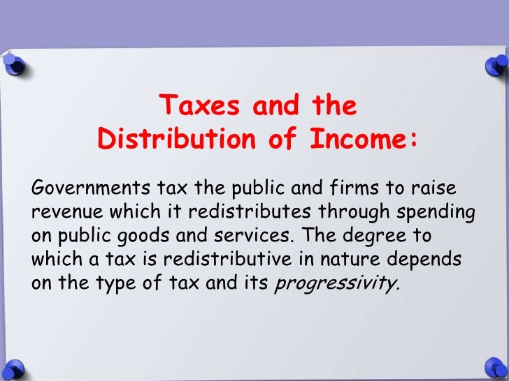 Taxes and the      Distribution of Income:Governments tax the public and firms to raiserevenue which it redistributes thro...