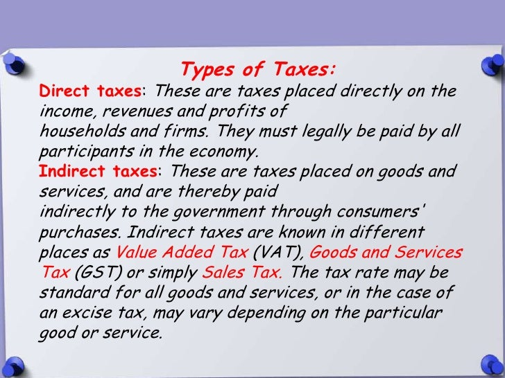 Types of Taxes:Direct taxes: These are taxes placed directly on theincome, revenues and profits ofhouseholds and firms. Th...
