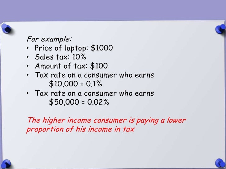 For example:• Price of laptop: $1000• Sales tax: 10%• Amount of tax: $100• Tax rate on a consumer who earns      $10,000 =...