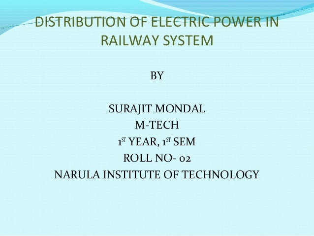 DISTRIBUTION OF ELECTRIC POWER IN RAILWAY SYSTEM BY SURAJIT MONDAL M-TECH 1ST YEAR, 1ST SEM ROLL NO- 02 NARULA INSTITUTE O...