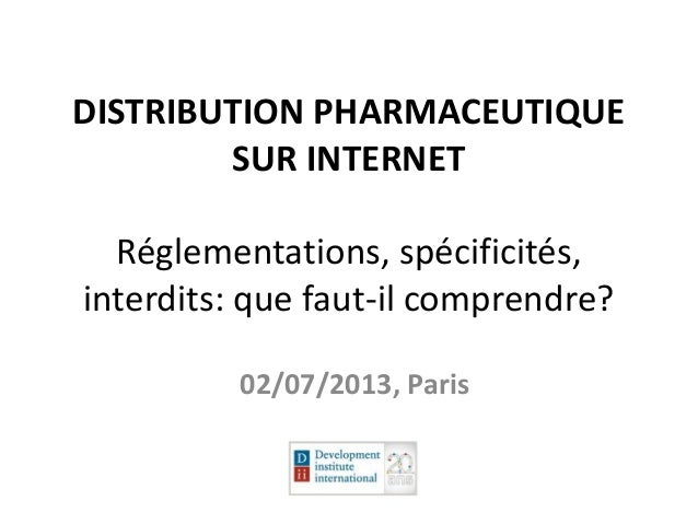 DISTRIBUTION PHARMACEUTIQUE SUR INTERNET Réglementations, spécificités, interdits: que faut-il comprendre? 02/07/2013, Par...