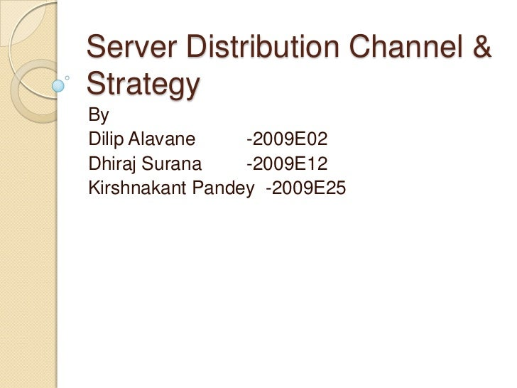 Server Distribution Channel & Strategy <br />By <br />DilipAlavane 	 -2009E02<br />Dhiraj Surana	 -2009E12<br />Kirshnakan...