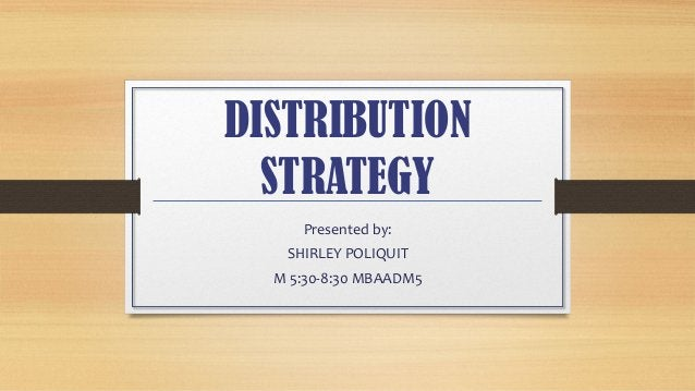 DISTRIBUTION STRATEGY Presented by: SHIRLEY POLIQUIT M 5:30-8:30 MBAADM5