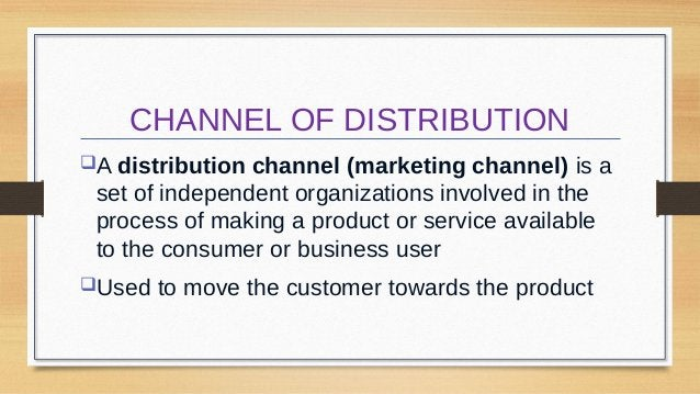 CHANNEL OF DISTRIBUTION A distribution  channel (marketing channel) is a set of independent organizations involved in the...