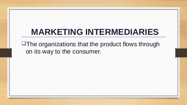 MARKETING INTERMEDIARIES The organizations that the product flows through  on its way to the consumer.