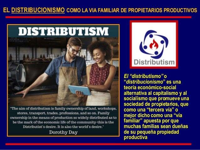 """EL DISTRIBUCIONISMO COMO LA VIA FAMILIAR DE PROPIETARIOS PRODUCTIVOS El """"distributismo"""" o """"distribucionismo"""" es una teoría..."""