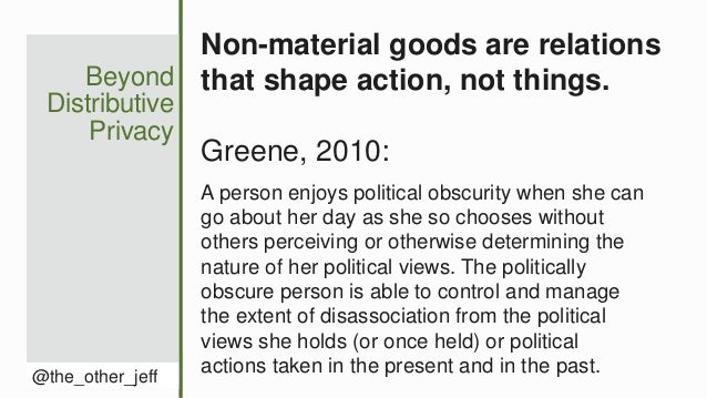 Beyond Distributive Privacy @the_other_jeff Non-material goods are relations that shape action, not things. Greene, 2010: ...