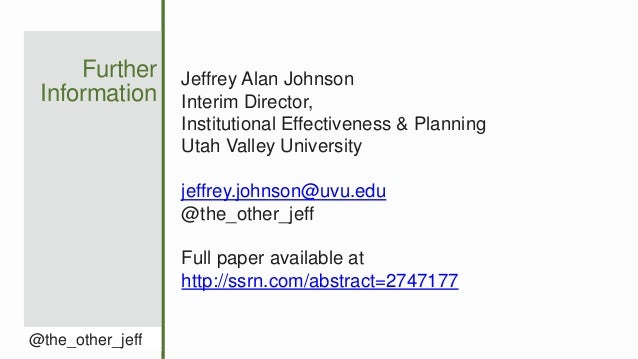 Further Information @the_other_jeff Jeffrey Alan Johnson Interim Director, Institutional Effectiveness & Planning Utah Val...
