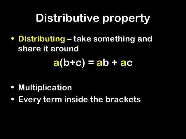 Distributive property• Distributing – take something and  share it around          a(b+c) = ab + ac• Multiplication• Every...