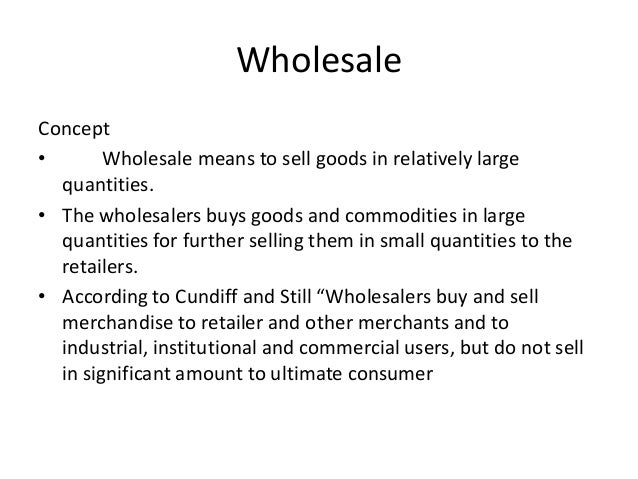WholesaleConcept•       Wholesale means to sell goods in relatively large  quantities.• The wholesalers buys goods and com...