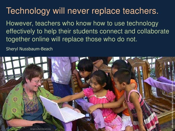Technology will never replace teachers. <br />However, teachers who know how to use technology effectively to help their s...