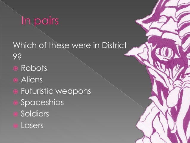 district 9 analysis 2013-12-5 to which genre does the text belong district 9 belongs to the sci-fi, action, romance and thriller genre it fits into the sci-fi genre because there are many common science fiction iconographies such as beings from other planets, futuristic weapons and advanced technology this text also fits into.