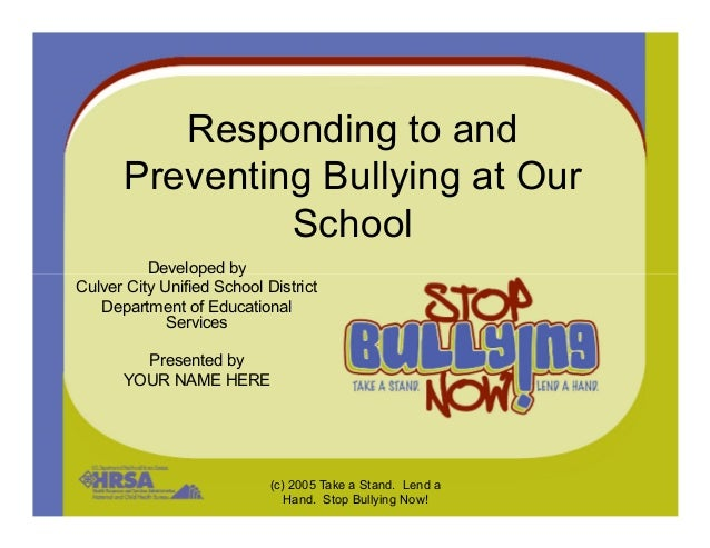 Responding to and Preventing Bullying at Our School Developed by (c) 2005 Take a Stand. Lend a Hand. Stop Bullying Now! De...