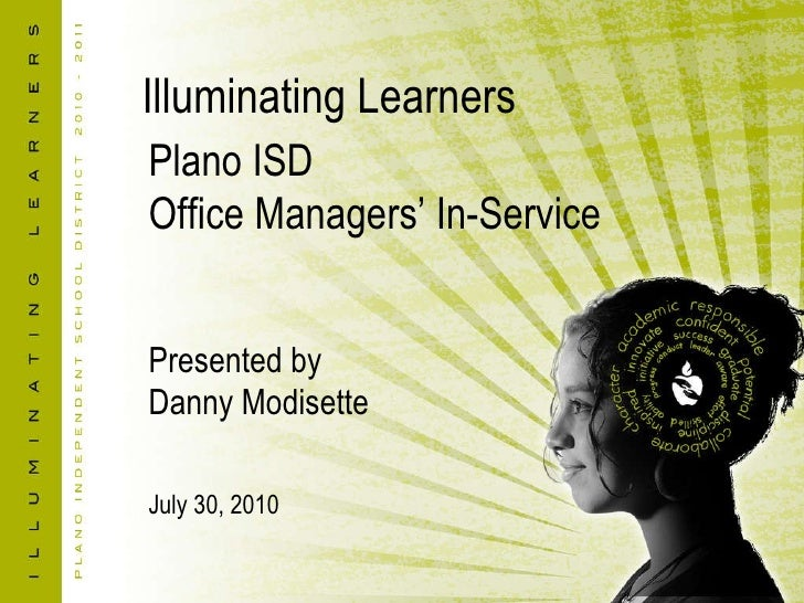 Illuminating Learners Plano ISD Office Managers' In-Service Presented by Danny Modisette July 30, 2010