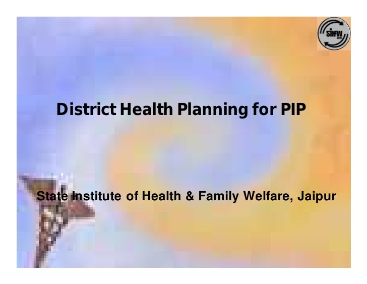 District Health Planning for PIP     State Institute of Health & Family Welfare, Jaipur