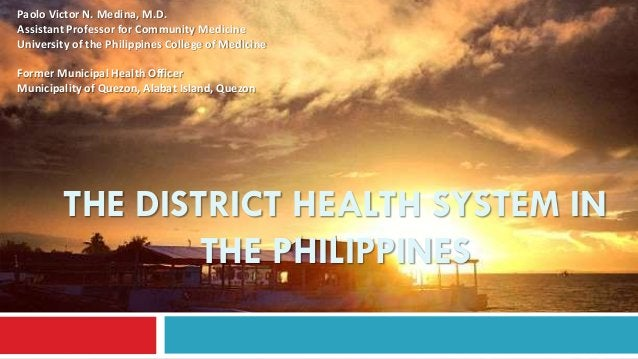THE DISTRICT HEALTH SYSTEM IN THE PHILIPPINES Paolo Victor N. Medina, M.D. Assistant Professor for Community Medicine Univ...