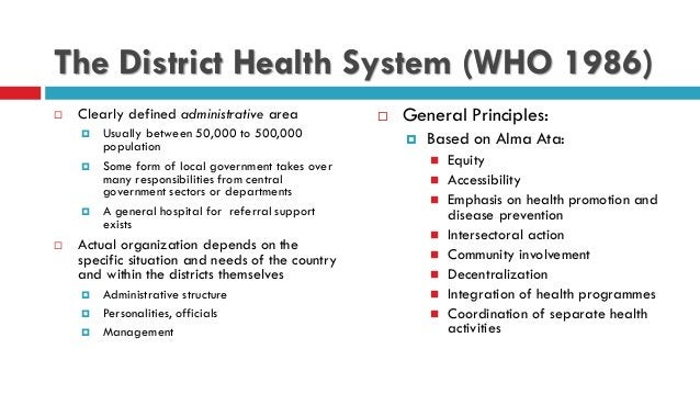 The District Health System (WHO 1986)  Clearly defined administrative area  Usually between 50,000 to 500,000 population...
