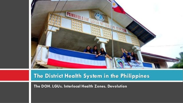 The DOH. LGUs. Interlocal Health Zones. Devolution The District Health System in the Philippines