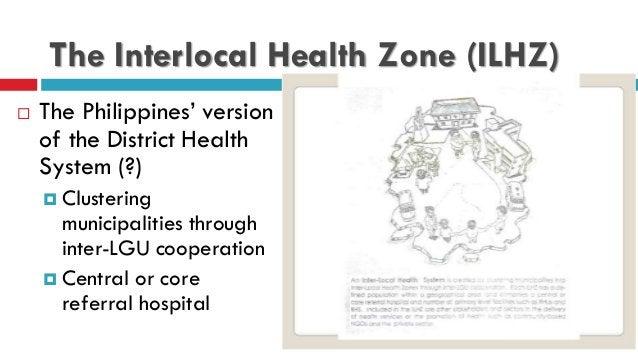 The Interlocal Health Zone (ILHZ)  The Philippines' version of the District Health System (?)  Clustering municipalities...