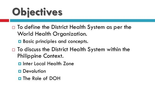 Objectives  To define the District Health System as per the World Health Organization.  Basic principles and concepts. ...