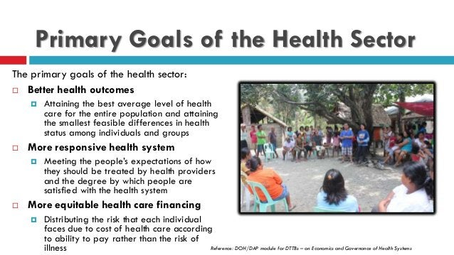 Primary Goals of the Health Sector The primary goals of the health sector:  Better health outcomes  Attaining the best a...