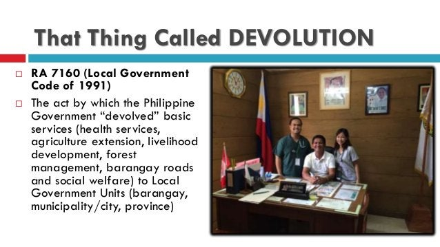 """That Thing Called DEVOLUTION  RA 7160 (Local Government Code of 1991)  The act by which the Philippine Government """"devol..."""