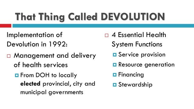 That Thing Called DEVOLUTION Implementation of Devolution in 1992:  Management and delivery of health services  From DOH...