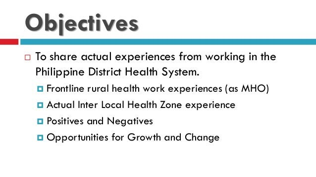 Objectives  To share actual experiences from working in the Philippine District Health System.  Frontline rural health w...