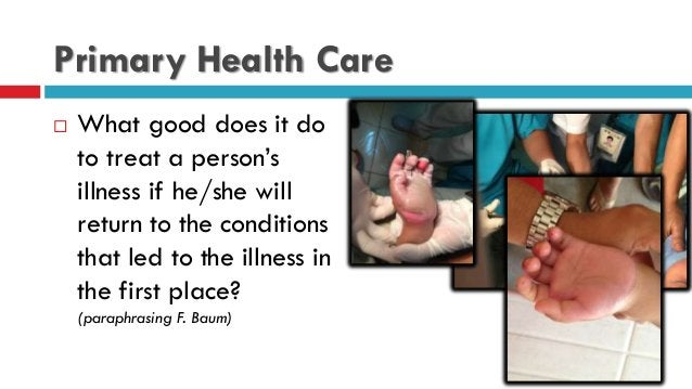 Primary Health Care  What good does it do to treat a person's illness if he/she will return to the conditions that led to...