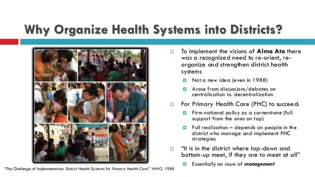 Why Organize Health Systems into Districts?  To implement the visions of Alma Ata there was a recognized need to re-orien...