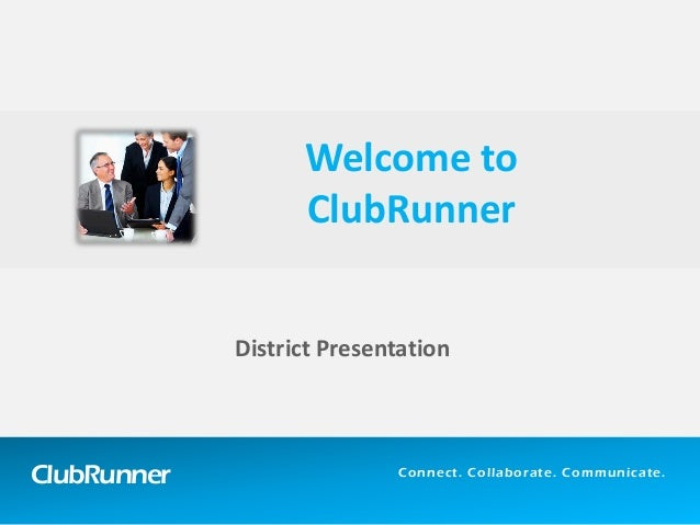 ClubRunner  Connect. Collaborate. Communicate.  District Presentation  Welcome to ClubRunner