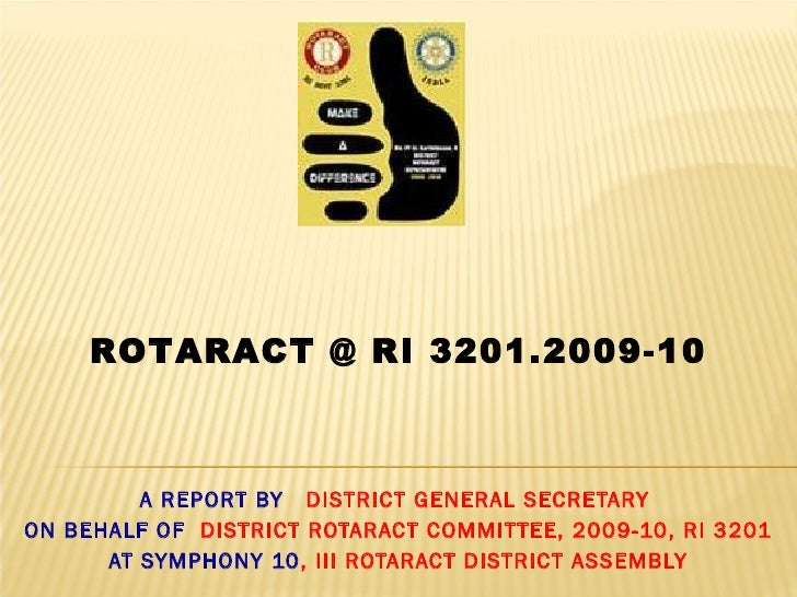 A REPORT BY  DISTRICT GENERAL SECRETARY  ON BEHALF OF  DISTRICT ROTARACT COMMITTEE, 2009-10, RI 3201 AT SYMPHONY 10 , III ...