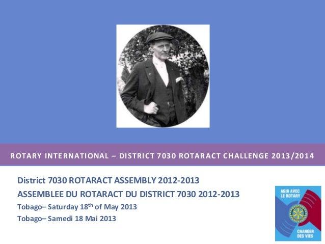 ROTARY INTERNATIONAL – DISTRICT 7030 ROTARACT CHALLENGE 2013/2014District 7030 ROTARACT ASSEMBLY 2012-2013ASSEMBLEE DU ROT...
