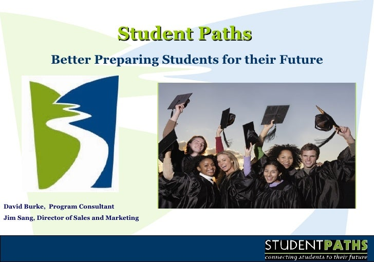 Student Paths  Better Preparing Students for their Future David Burke,  Program Consultant Jim Sang, Director of Sales and...