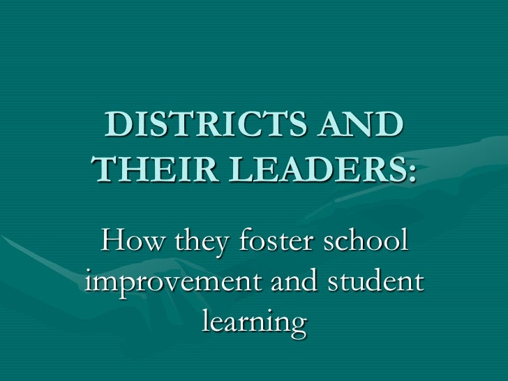 DISTRICTS ANDTHEIR LEADERS: How they foster schoolimprovement and student       learning