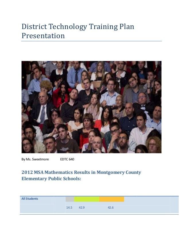 District Technology Training PlanPresentationBy Ms. Sweetmore   EDTC 6402012 MSA Mathematics Results in Montgomery CountyE...