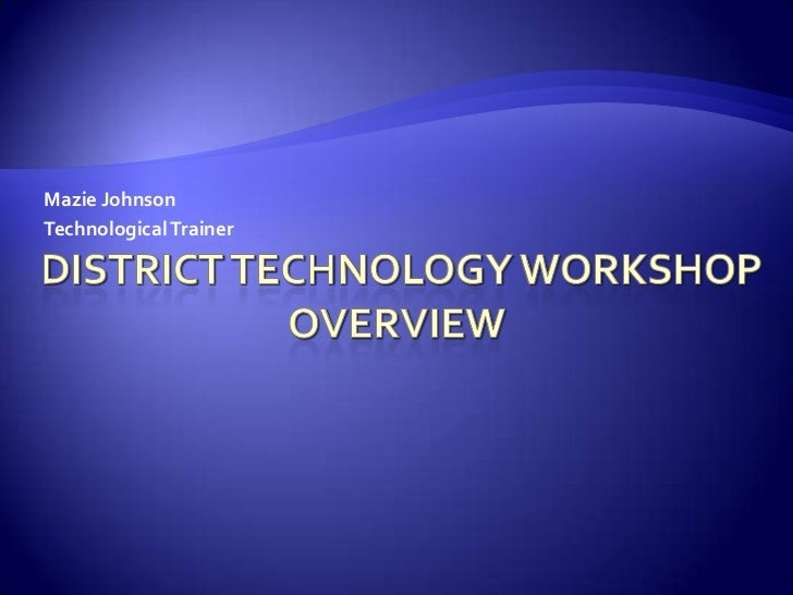 District Technology Workshop Overview<br />Mazie Johnson<br />Technological Trainer<br />