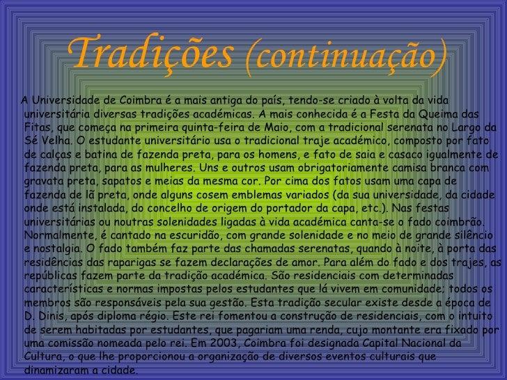 Tradições  (continuação) <ul><li>A Universidade de Coimbra é a mais antiga do país, tendo-se criado à volta da vida univer...