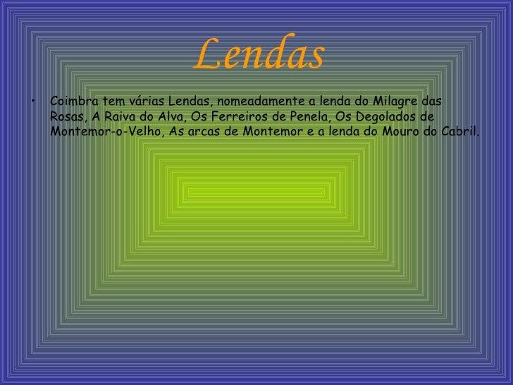 Lendas <ul><li>Coimbra tem várias Lendas, nomeadamente a lenda do Milagre das Rosas, A Raiva do Alva, Os Ferreiros de Pene...