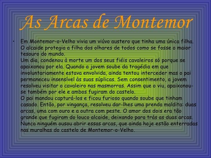 As Arcas de Montemor <ul><li>Em Montemor-o-Velho vivia um viúvo austero que tinha uma única filha. O alcaide protegia a fi...