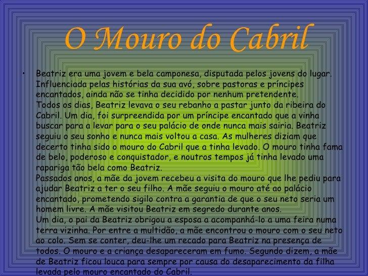 O Mouro do Cabril <ul><li>Beatriz era uma jovem e bela camponesa, disputada pelos jovens do lugar. Influenciada pelas hist...