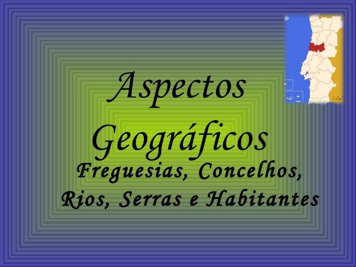 Aspectos Geográficos Freguesias, Concelhos, Rios, Serras e Habitantes