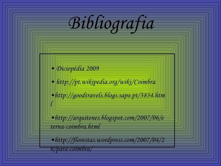 Bibliografia •  Diciopédia 2009  •  http://pt.wikipedia.org/wiki/Coimbra • http://goodtravels.blogs.sapo.pt/3834.html • ht...