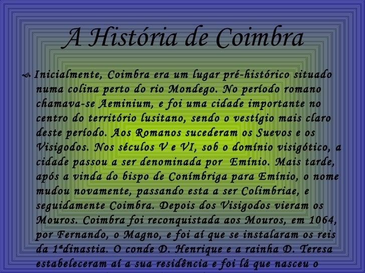 A História de Coimbra <ul><li>   Inicialmente, Coimbra era um lugar pré-histórico situado numa colina perto do rio Mondeg...
