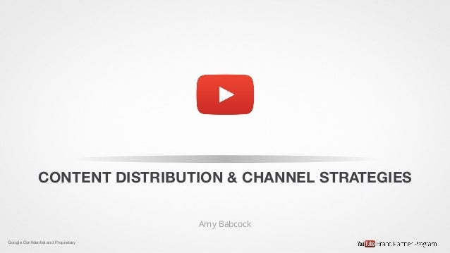 Google Confidential and Proprietary CONTENT DISTRIBUTION & CHANNEL STRATEGIES Amy Babcock