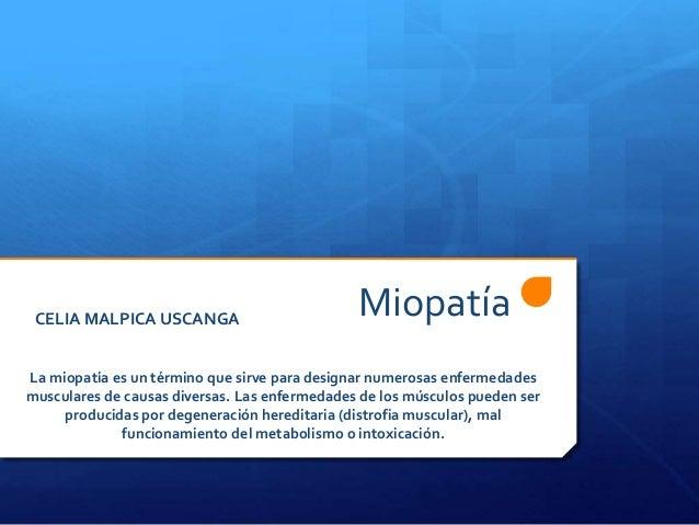 Miopatía  CELIA MALPICA USCANGA  La miopatía es un término que sirve para designar numerosas enfermedades  musculares de c...