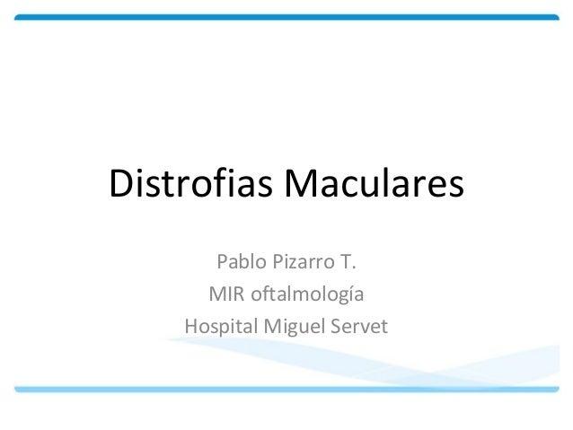 Distrofias Maculares  Pablo Pizarro T.  MIR oftalmología  Hospital Miguel Servet